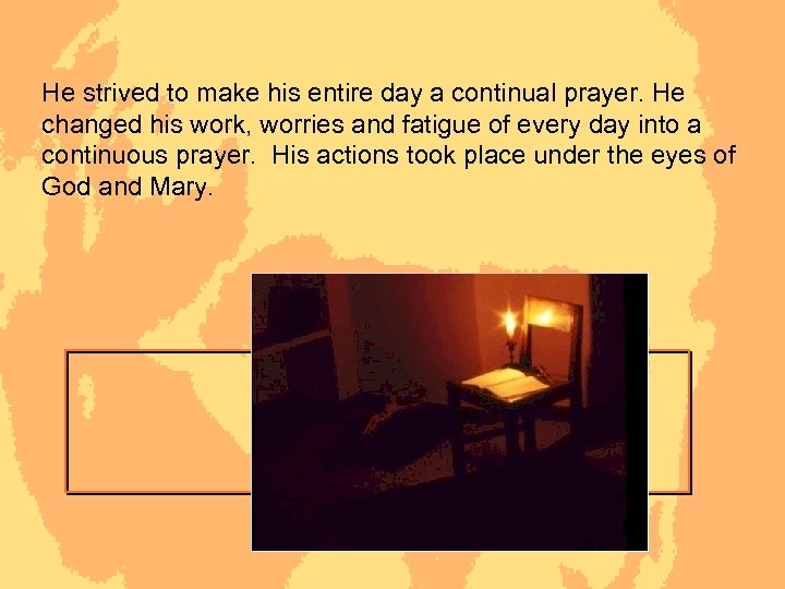 He strived to make his entire day a continual prayer. He changed his work,