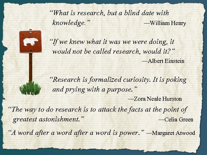 """""""What is research, but a blind date with knowledge. """" —William Henry """"If we"""