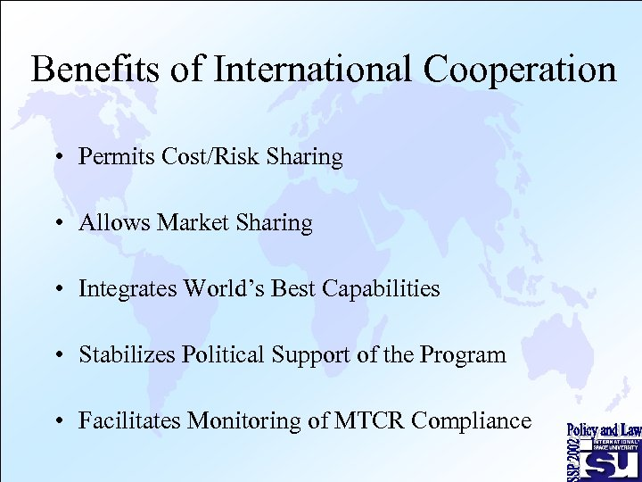 Benefits of International Cooperation • Permits Cost/Risk Sharing • Allows Market Sharing • Integrates