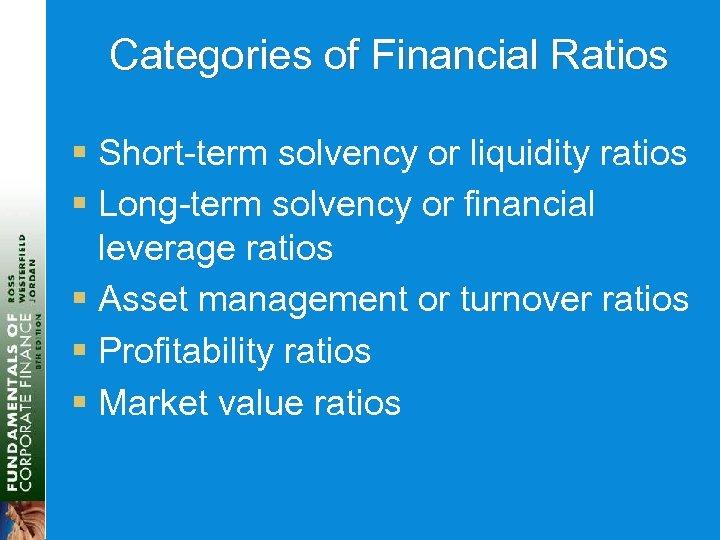 Categories of Financial Ratios § Short-term solvency or liquidity ratios § Long-term solvency or
