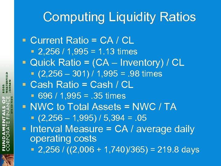 Computing Liquidity Ratios § Current Ratio = CA / CL § 2, 256 /
