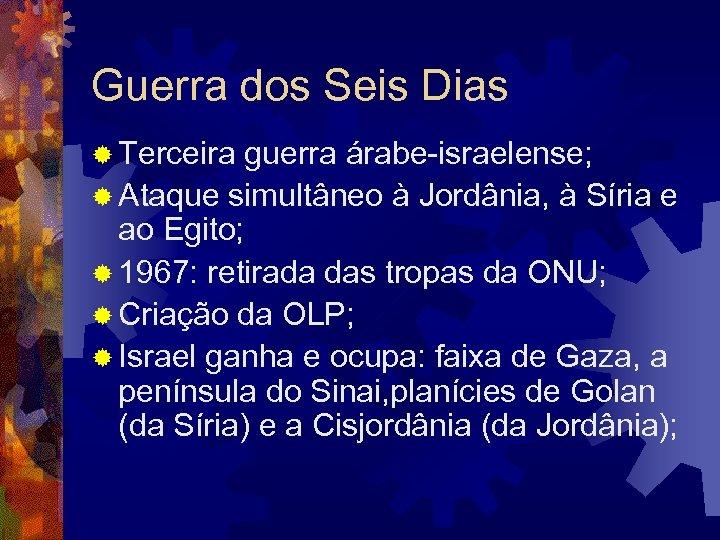 Guerra dos Seis Dias ® Terceira guerra árabe-israelense; ® Ataque simultâneo à Jordânia, à