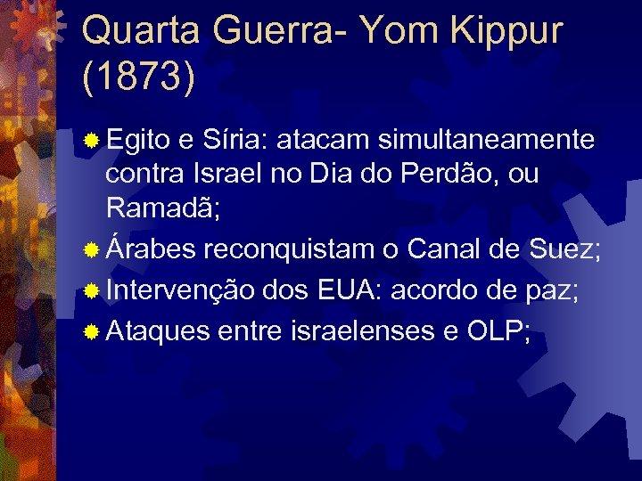 Quarta Guerra- Yom Kippur (1873) ® Egito e Síria: atacam simultaneamente contra Israel no