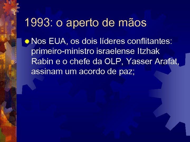 1993: o aperto de mãos ® Nos EUA, os dois líderes conflitantes: primeiro-ministro israelense