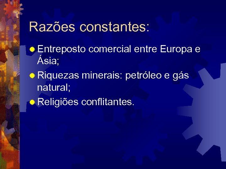 Razões constantes: ® Entreposto comercial entre Europa e Ásia; ® Riquezas minerais: petróleo e