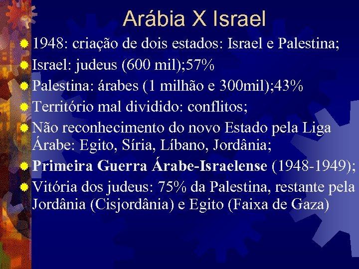 Arábia X Israel ® 1948: criação de dois estados: Israel e Palestina; ® Israel:
