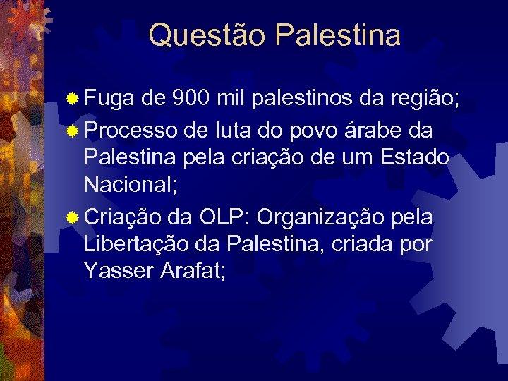 Questão Palestina ® Fuga de 900 mil palestinos da região; ® Processo de luta