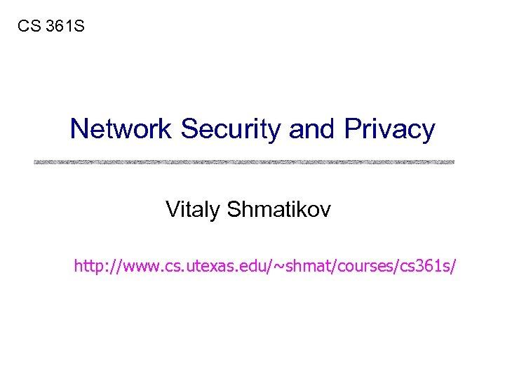 CS 361 S Network Security and Privacy Vitaly Shmatikov http: //www. cs. utexas. edu/~shmat/courses/cs