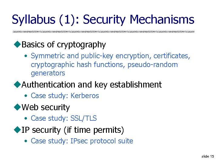 Syllabus (1): Security Mechanisms u. Basics of cryptography • Symmetric and public-key encryption, certificates,