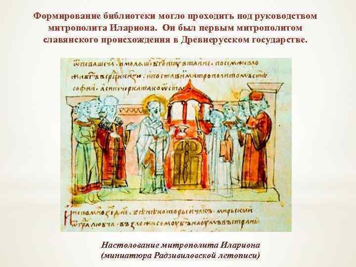 Формирование библиотеки могло проходить под руководством митрополита Илариона. Он был первым митрополитом славянского происхождения