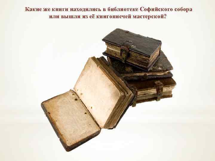 Какие же книги находились в библиотеке Софийского собора или вышли из её книгописчей мастерской?