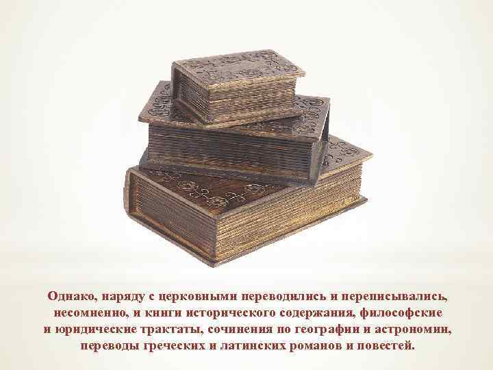 Однако, наряду с церковными переводились и переписывались, несомненно, и книги исторического содержания, философские и