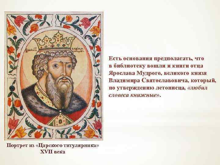 Есть основания предполагать, что в библиотеку вошли и книги отца Ярослава Мудрого, великого князя