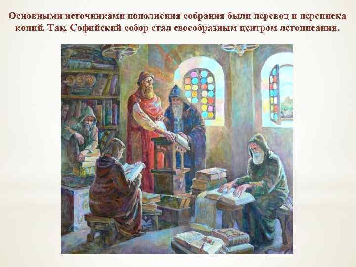 Основными источниками пополнения собрания были перевод и переписка копий. Так, Софийский собор стал своеобразным