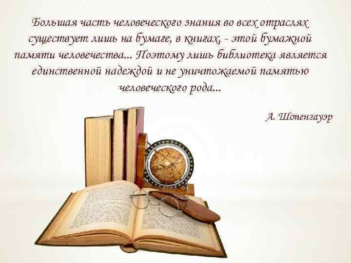 Большая часть человеческого знания во всех отраслях существует лишь на бумаге, в книгах, -