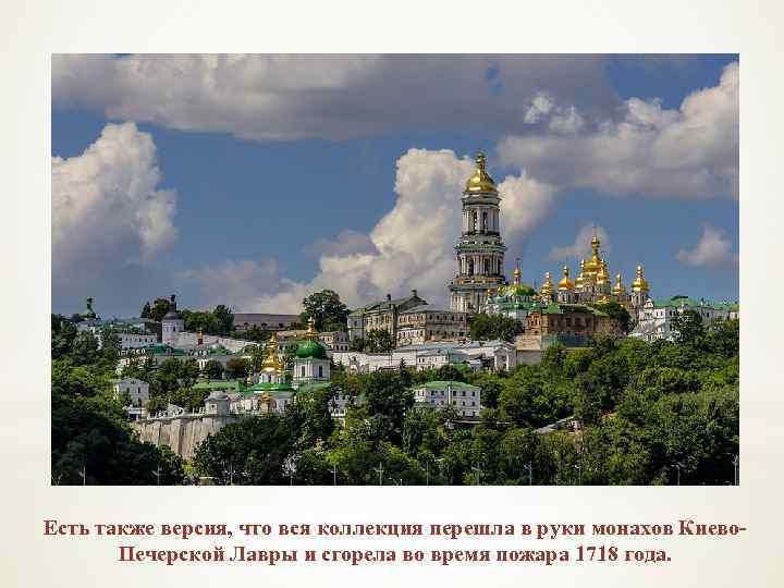 Есть также версия, что вся коллекция перешла в руки монахов Киево. Печерской Лавры и