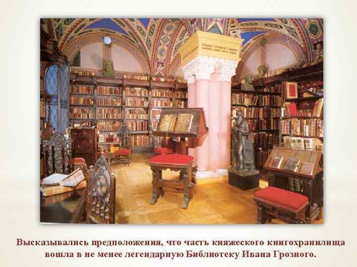 Высказывались предположения, что часть княжеского книгохранилища вошла в не менее легендарную Библиотеку Ивана Грозного.