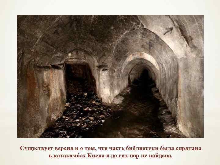 Существует версия и о том, что часть библиотеки была спрятана в катакомбах Киева и