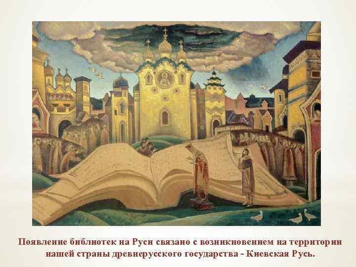 Появление библиотек на Руси связано с возникновением на территории нашей страны древнерусского государства -