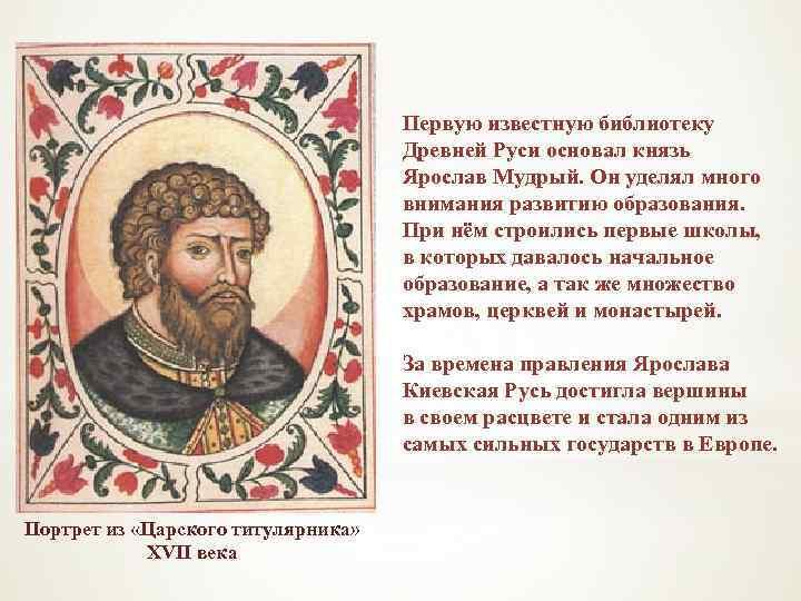Первую известную библиотеку Древней Руси основал князь Ярослав Мудрый. Он уделял много внимания развитию