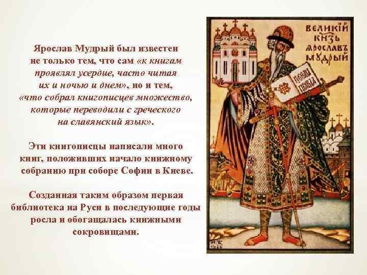 Ярослав Мудрый был известен не только тем, что сам «к книгам проявлял усердие, часто