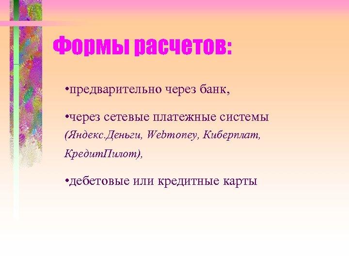 Формы расчетов: • предварительно через банк, • через сетевые платежные системы (Яндекс. Деньги, Webmoney,