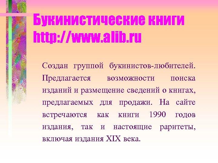 Букинистические книги http: //www. alib. ru Создан группой букинистов-любителей. Предлагается возможности поиска изданий и