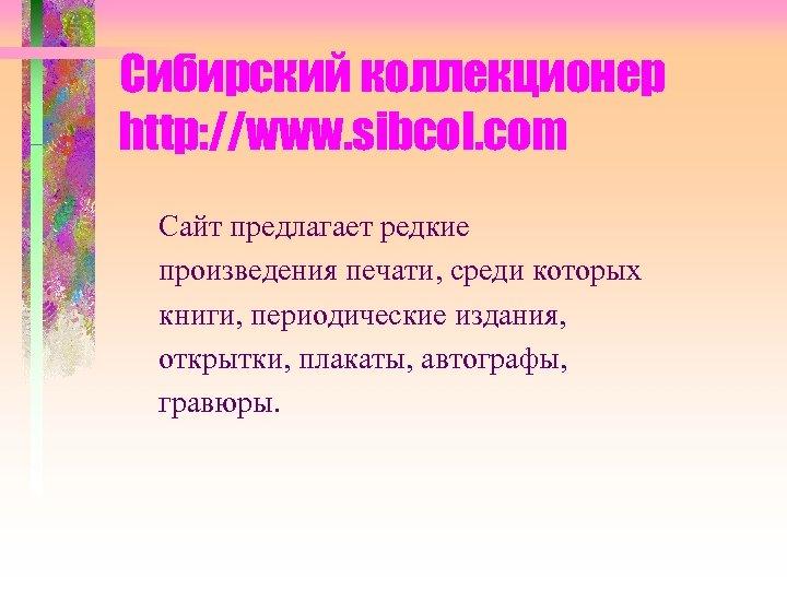 Сибирский коллекционер http: //www. sibcol. com Сайт предлагает редкие произведения печати, среди которых книги,