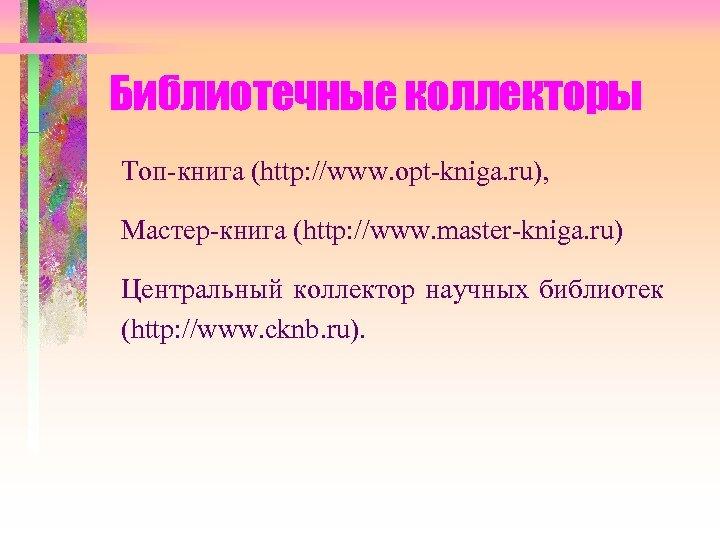Библиотечные коллекторы Топ-книга (http: //www. opt-kniga. ru), Мастер-книга (http: //www. master-kniga. ru) Центральный коллектор
