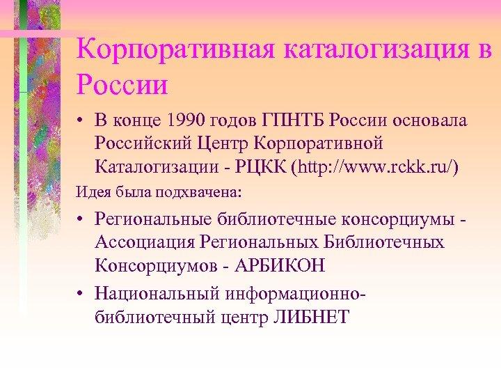Корпоративная каталогизация в России • В конце 1990 годов ГПНТБ России основала Российский Центр