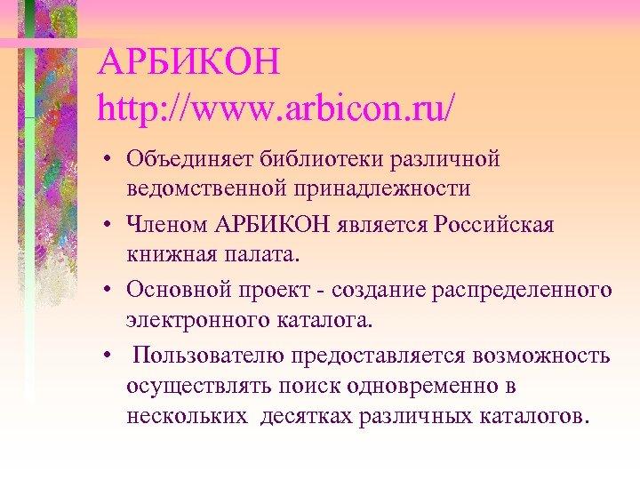 АРБИКОН http: //www. arbicon. ru/ • Объединяет библиотеки различной ведомственной принадлежности • Членом АРБИКОН