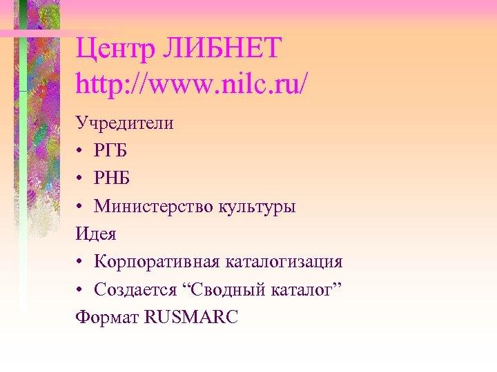 Центр ЛИБНЕТ http: //www. nilc. ru/ Учредители • РГБ • РНБ • Министерство культуры