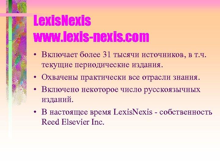 Lexis. Nexis www. lexis-nexis. com • Включает более 31 тысячи источников, в т. ч.
