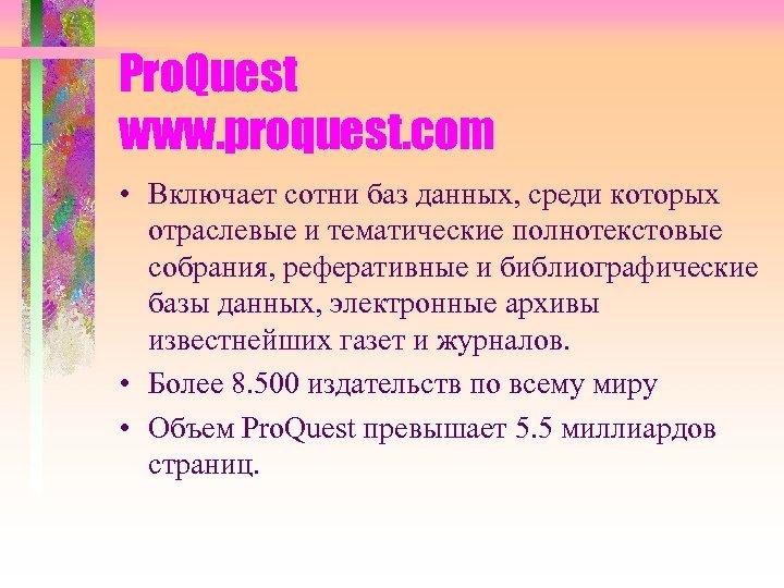Pro. Quest www. proquest. com • Включает сотни баз данных, среди которых отраслевые и