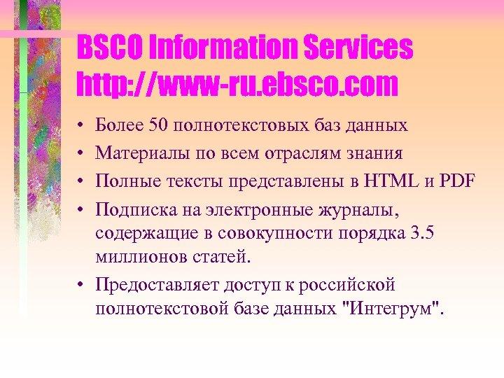 BSCO Information Services http: //www-ru. ebsco. com • • Более 50 полнотекстовых баз данных