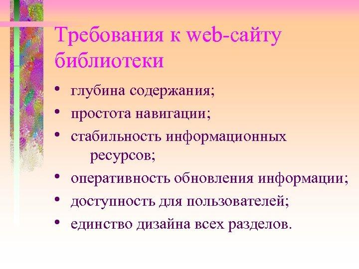 Требования к web-сайту библиотеки • глубина содержания; • простота навигации; • стабильность информационных ресурсов;