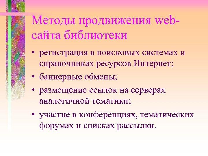 Методы продвижения webсайта библиотеки • регистрация в поисковых системах и справочниках ресурсов Интернет; •