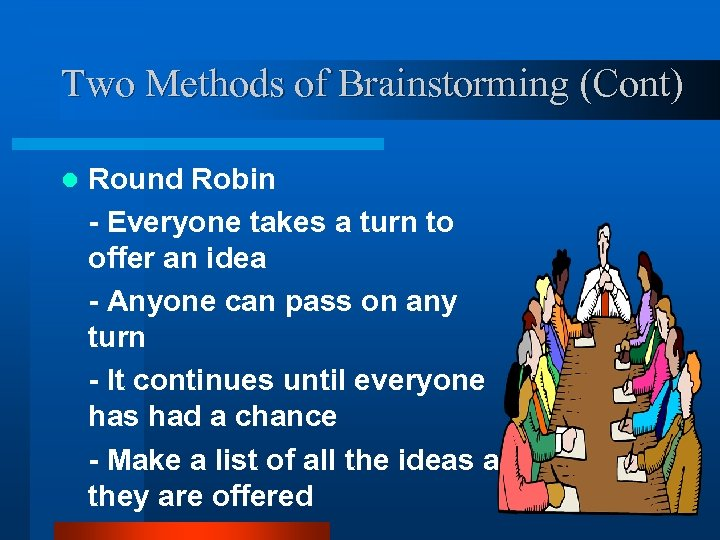 Two Methods of Brainstorming (Cont) l Round Robin - Everyone takes a turn to