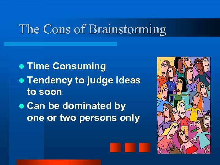 The Cons of Brainstorming l Time Consuming l Tendency to judge ideas to soon