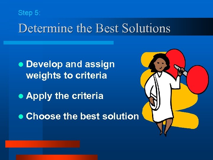 Step 5: Determine the Best Solutions l Develop and assign weights to criteria l