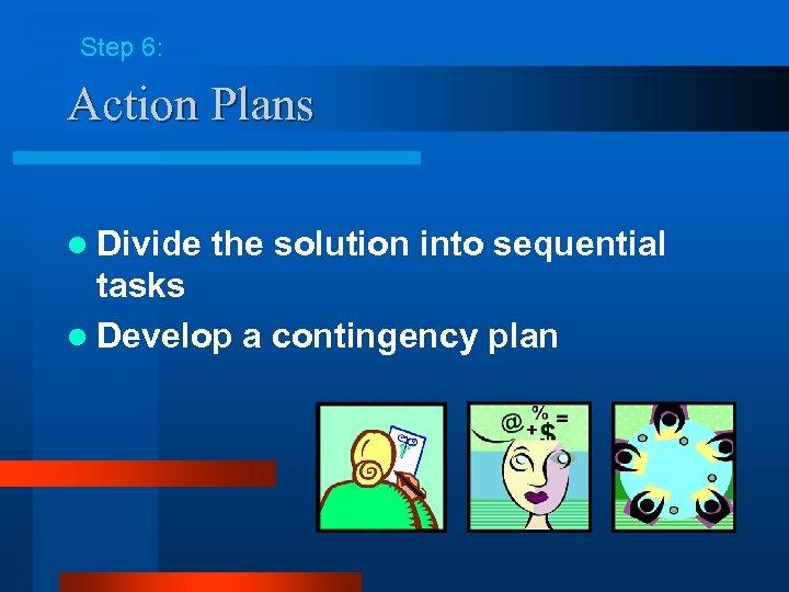 Step 6: Action Plans l Divide the solution into sequential tasks l Develop a