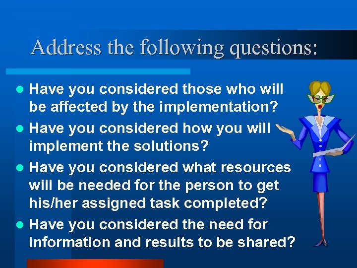 Address the following questions: Have you considered those who will be affected by the