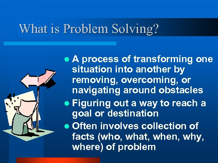 What is Problem Solving? l. A process of transforming one situation into another by