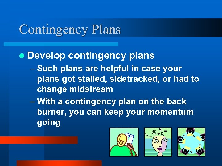 Contingency Plans l Develop contingency plans – Such plans are helpful in case your