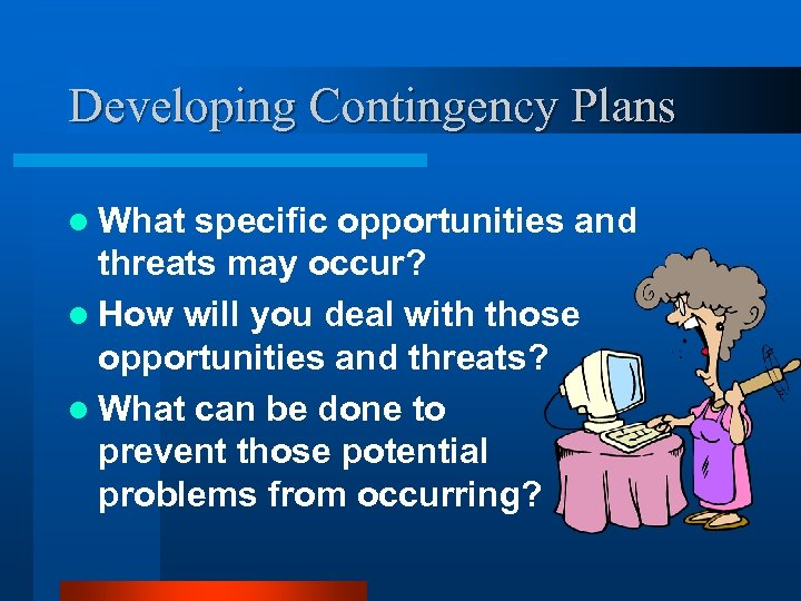 Developing Contingency Plans l What specific opportunities and threats may occur? l How will