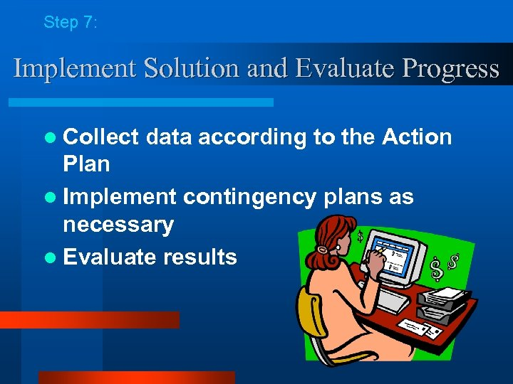 Step 7: Implement Solution and Evaluate Progress l Collect data according to the Action