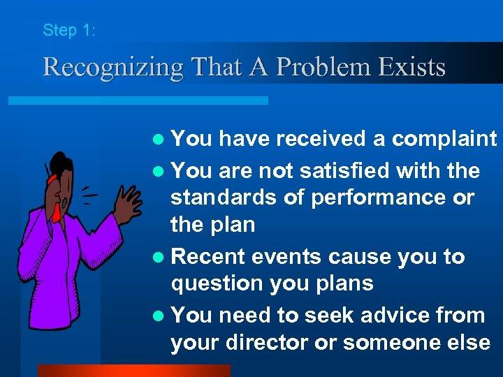 Step 1: Recognizing That A Problem Exists l You have received a complaint l