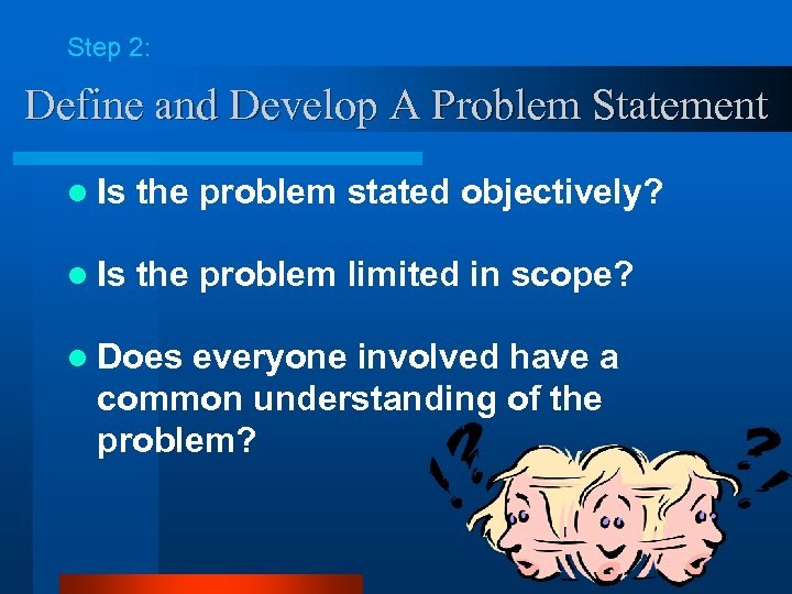 Step 2: Define and Develop A Problem Statement l Is the problem stated objectively?