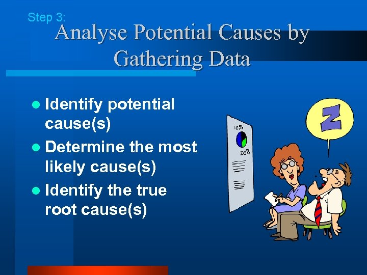 Step 3: Analyse Potential Causes by Gathering Data l Identify potential cause(s) l Determine