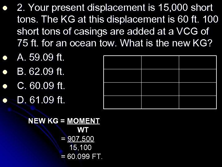 l l l 2. Your present displacement is 15, 000 short tons. The KG